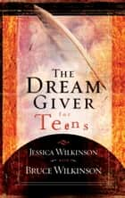 The Dream Giver for Teens ebook by Jessica Wilkinson, Bruce Wilkinson