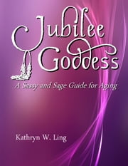 Jubilee Goddess: A Sassy and Sage Guide for Aging ebook by Kathryn Ling