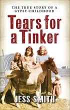Tears for a Tinker - The True Story of a Gypsy Childhood ebook by Jess Smith