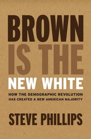 Brown Is the New White - How the Demographic Revolution Has Created a New American Majority ebook by Steve Phillips