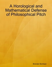 A Horological and Mathematical Defense of Philosophical Pitch ebook by Brendan Bombaci