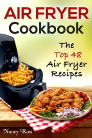 Air Fryer Cookbook: The Top 48 Air Fryer Recipes ebook by Nancy Ross