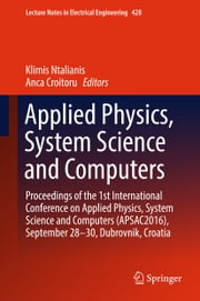 Applied Physics, System Science and Computers - Proceedings of the 1st International Conference on Applied Physics, System Science and Computers (APSAC2016), September 28-30, Dubrovnik, Croatia ebook by Klimis Ntalianis, Anca Croitoru