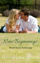 New Beginnings: A Romantic Short Stories Anthology ebook by Annemarie Brear