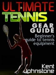 Ultimate Tennis Gear Guide: Beginner's guide to tennis equipment ebook by Kent Johnstone