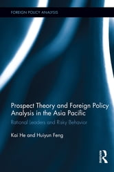 Prospect Theory and Foreign Policy Analysis in the Asia Pacific - Rational Leaders and Risky Behavior ebook by Kai He,Huiyun Feng