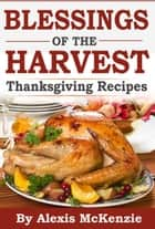 Thanksgiving Recipes: Sharing Blessing of the Harvest! ebook by Alexis McKenzie