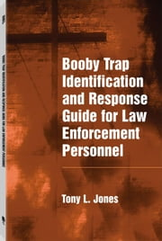 Booby Trap Identification and Response Guide for Law Enforcement Personnel ebook by Jones, Tony L.