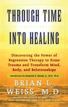 Through Time Into Healing - Discovering the Power of Regression Therapy to Erase Trauma and Transform Mind, Body, and Relationships ebook by Raymond Moody Jr., M.D., Ph.D.,...
