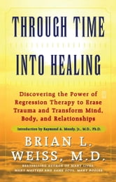 Through Time Into Healing - Discovering the Power of Regression Therapy to Erase Trauma and Transform Mind, Body, and Relationships ebook by Brian L. Weiss, M.D.