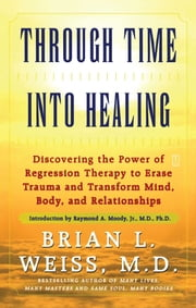 Through Time Into Healing - Discovering the Power of Regression Therapy to Erase Trauma and Transform Mind, Body, and Relationships ebook by Raymond Moody Jr., M.D., Ph.D.,Brian L. Weiss, M.D.