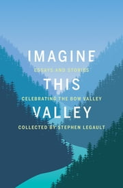 Imagine This Valley - Essays and Stories Celebrating the Bow Valley ebook by Stephen Legault