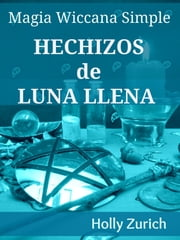 Magia Wiccana Simple Hechizos de Luna Llena ebook by Holly Zurich