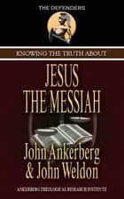 Knowing the Truth About Jesus the Messiah ebook by John Ankerberg