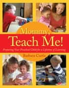 Mommy, Teach Me: Preparing Your Preschool Child for a Lifetime of Learning ebook by Barbara Curtis