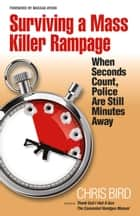 Surviving a Mass Killer Rampage - When Seconds Count, Police Are Still Minutes Away ebook by Chris Bird, Massad Ayoob