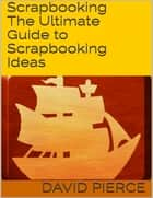 Scrapbooking: The Ultimate Guide to Scrapbooking Ideas ebook by David Pierce