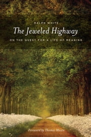 The Jeweled Highway - On The Quest for a Life of Meaning ebook by Ralph White,Thomas Moore