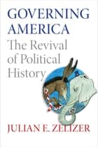 Governing America - The Revival of Political History ebook by Julian Zelizer