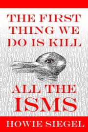 The First Thing We Do Is Kill All The Isms ebook by Howie Siegel