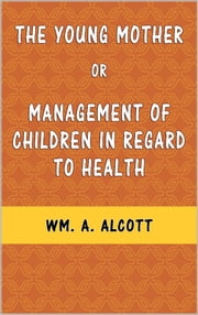 The Young Mother or Management of Children in Regard to Health ebook by WM. A. Alcott