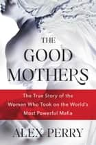 The Good Mothers - The True Story of the Women Who Took On the World's Most Powerful Mafia ebook by Alex Perry