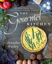 The Gourmet Kitchen - Recipes from the Creator of Savory Simple ebook by Jennifer Farley