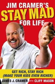 Jim Cramer's Stay Mad for Life - Get Rich, Stay Rich (Make Your Kids Even Richer) ebook by James J. Cramer,Cliff Mason