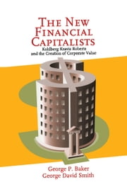 The New Financial Capitalists - Kohlberg Kravis Roberts and the Creation of Corporate Value ebook by George P. Baker,George David Smith