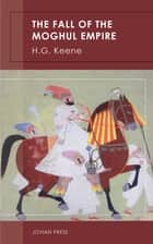 The Fall of the Moghul Empire ebook by H. G. Keene