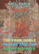 The Four Noble Truths And The Eightfold Path ebook by Paul Carus