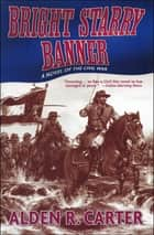 Bright Starry Banner - A Novel of the Civil War ebook by Alden R. Carter