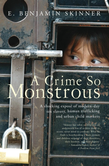 A Crime So Monstrous - A Shocking Exposé of Modern-Day Sex Slavery, Human Trafficking and Urban Child Markets eBook by E. Benjamin Skinner