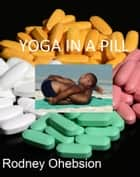 Yoga in a Pill: Our Obsession with Pharmaceutical Drugs ebook by Rodney Ohebsion