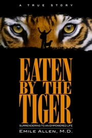 Eaten By The Tiger - Surrendering to an Empowered Life ebook by Emile Allen, M.D.