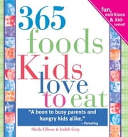 365 Foods Kids Love to Eat: Fun, Nutritious and Kid-Tested! ebook by Sheila Ellison,Judith GraySheila Ellison,Judith GraySheila Ellison,Judith GraySheila Ellison,Judith GraySheila Ellison,Judith Gray