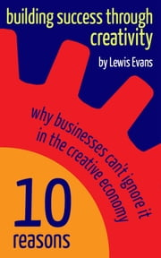 Building Success Through Creativity: 10 reasons why businesses can't ignore it in the creative economy ebook by Lewis Evans