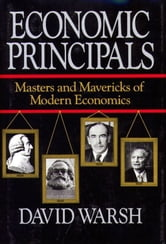 Economic Principles - The Masters and Mavericks of Modern Economics ebook by David Warsh