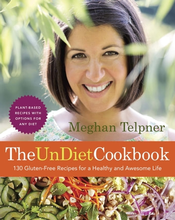 The UnDiet Cookbook: 130 Gluten-Free Recipes for a Healthy and Awesome Life - Plant-Based Meals with Options for Any Diet ebook by Meghan Telpner