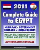 2011 Complete Guide to Egypt: Mubarak, Government and Politics, NDP, Military, Muslim Brotherhood, Human Rights, History, Economy, American Response to Protest Crisis - Authoritative Coverage ebook by Progressive Management
