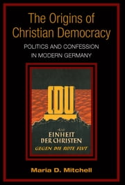 The Origins of Christian Democracy - Politics and Confession in Modern Germany ebook by Maria Mitchell