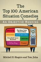 The Top 100 American Situation Comedies ebook by Mitchell E. Shapiro,Tom Jicha