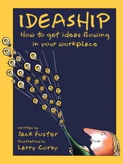 Ideaship - How to Get Ideas Flowing in Your Workplace ebook by Jack Foster,Larry Corby