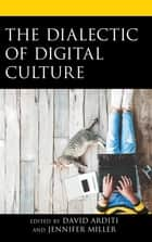 The Dialectic of Digital Culture ebook by David Arditi, Jennifer Miller, David Arditi,...