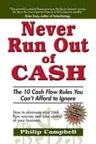 Never Run Out of Cash: The 10 Cash Flow Rules You Can't Afford to Ignore - The 10 Cash Flow Rules You Cant Afford to Ignore ebook by Philip Campbell