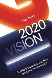 2020 Vision - Today's Business Leaders on Tomorrow's World ebook by Tim Burt