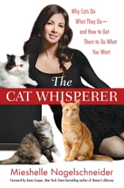 The Cat Whisperer - Why Cats Do What They Do--and How to Get Them to Do What You Want ebook by Mieshelle Nagelschneider