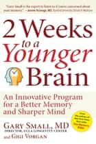 2 Weeks To A Younger Brain - An Innovative Program for a Better Memory and Sharper Mind ebook by Gary Small, Gigi Vorgan