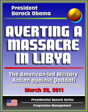 Averting a Massacre in Libya: Speech by President Barack Obama, March 28, 2011 - The American-led Military Action against Muammar Qaddafi (al Qadhafi, Gadhafi, Gaddafi) ebook by Progressive Management