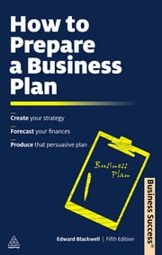 How to Prepare a Business Plan: Create Your Strategy; Forecast Your Finances; Produce That Persuasive Plan - Create Your Strategy; Forecast Your Finances; Produce That Persuasive Plan ebook by Edward Blackwell